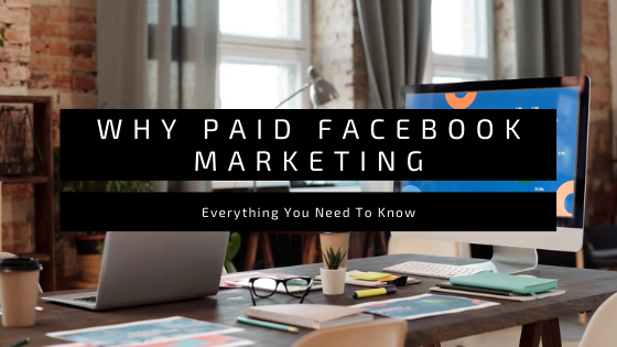 Why Paid Facebook Marketing? Everything You Need To Know